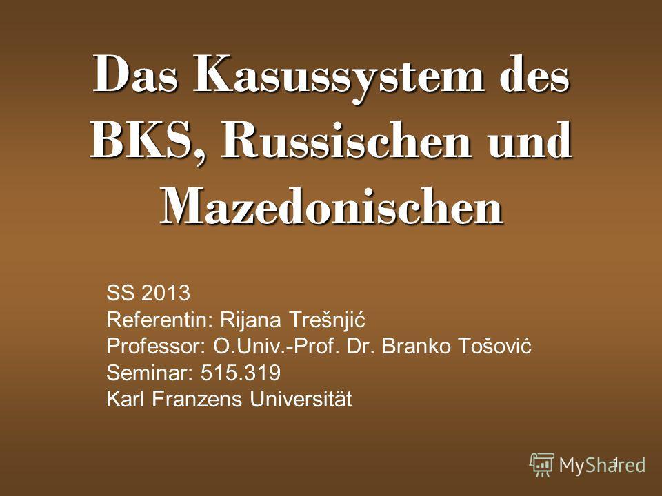 1 Das Kasussystem des BKS, Russischen und Mazedonischen SS 2013 Referentin: Rijana Trešnjić Professor: O.Univ.-Prof. Dr. Branko Tošović Seminar: 515.319 Karl Franzens Universität