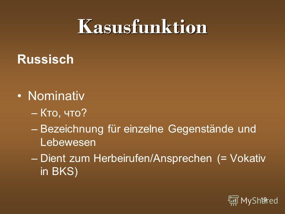 19 Kasusfunktion Russisch Nominativ –Кто, что? –Bezeichnung für einzelne Gegenstände und Lebewesen –Dient zum Herbeirufen/Ansprechen (= Vokativ in BKS)