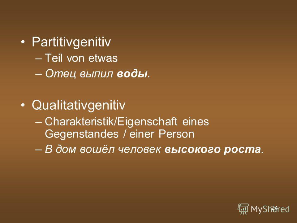 24 Partitivgenitiv –Teil von etwas –Отец выпил воды. Qualitativgenitiv –Charakteristik/Eigenschaft eines Gegenstandes / einer Person –В дом вошёл человек высокого роста.