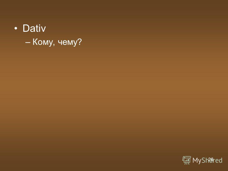 26 Dativ –Кому, чему?