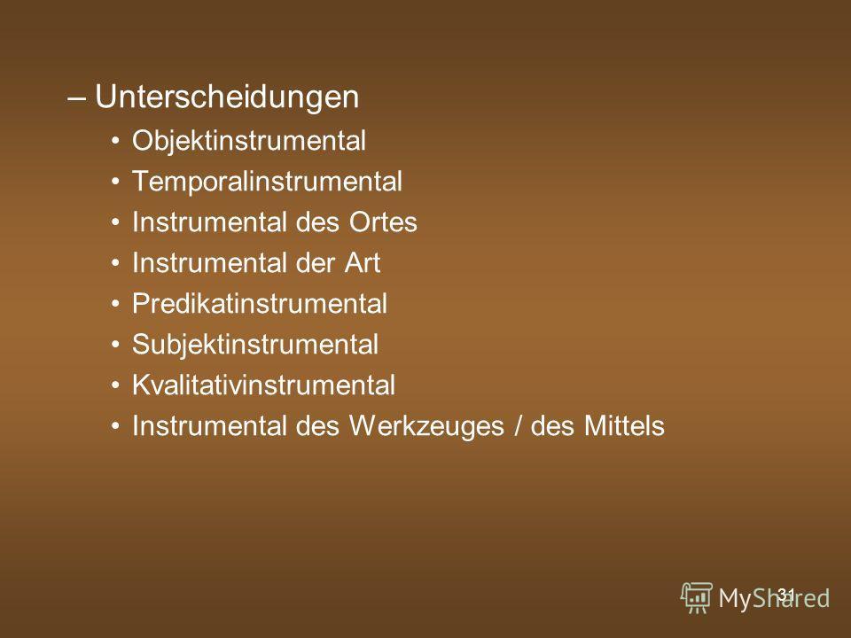 31 –Unterscheidungen Objektinstrumental Temporalinstrumental Instrumental des Ortes Instrumental der Art Predikatinstrumental Subjektinstrumental Kvalitativinstrumental Instrumental des Werkzeuges / des Mittels