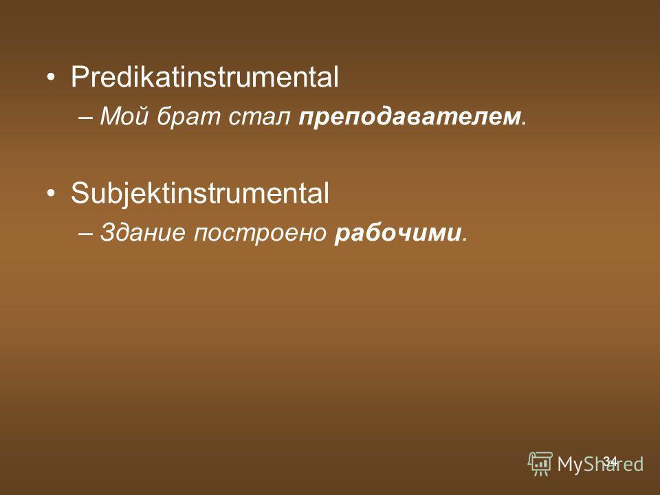 34 Predikatinstrumental –Мой брат стал преподавателем. Subjektinstrumental –Здание построено рабочими.