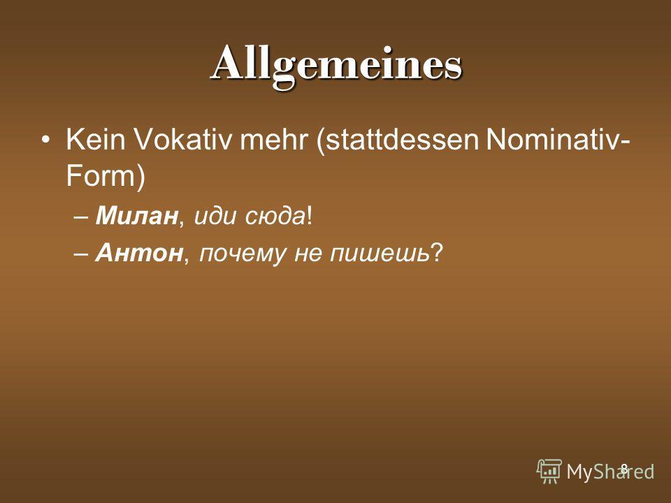 8 Allgemeines Kein Vokativ mehr (stattdessen Nominativ- Form) –Милан, иди сюда! –Антон, почему не пишешь?