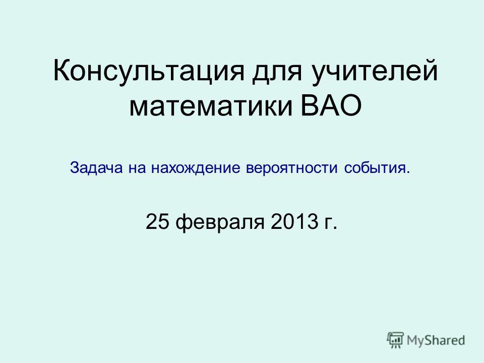 Консультация для учителей математики ВАО 25 февраля 2013 г. Задача на нахождение вероятности события.