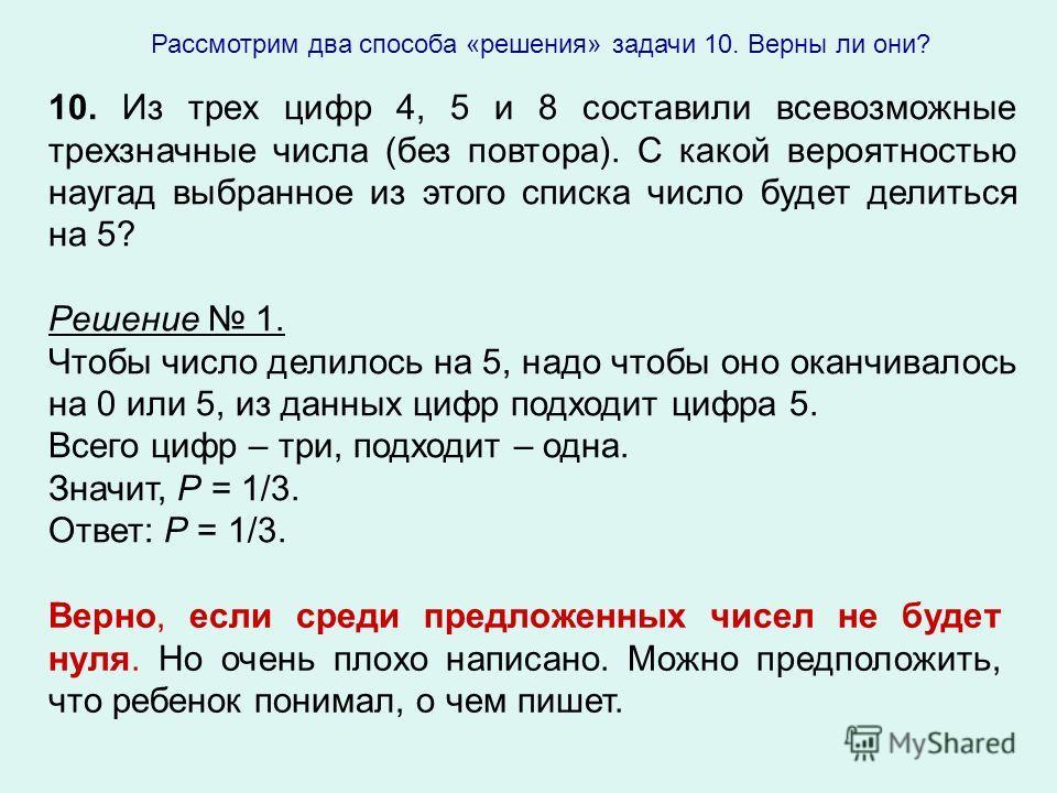 10. Из трех цифр 4, 5 и 8 составили всевозможные трехзначные числа (без повтора). С какой вероятностью наугад выбранное из этого списка число будет делиться на 5? Решение 1. Чтобы число делилось на 5, надо чтобы оно оканчивалось на 0 или 5, из данных