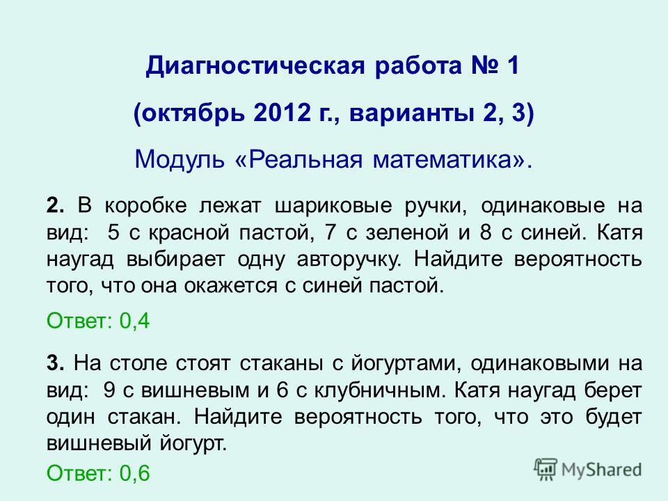 Диагностическая работа 1 (октябрь 2012 г., варианты 2, 3) Модуль «Реальная математика». 2. В коробке лежат шариковые ручки, одинаковые на вид: 5 с красной пастой, 7 с зеленой и 8 с синей. Катя наугад выбирает одну авторучку. Найдите вероятность того,