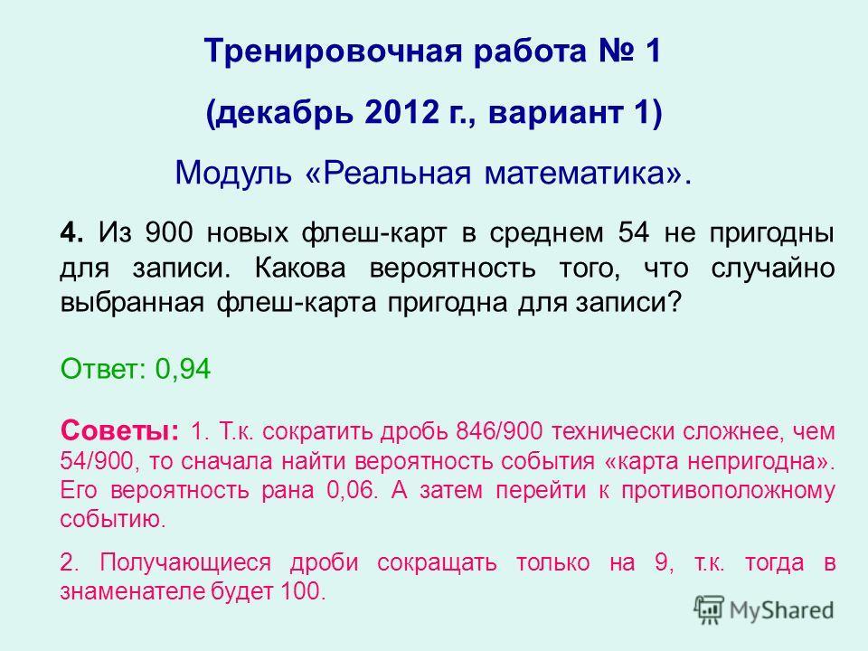 Тренировочная работа 1 (декабрь 2012 г., вариант 1) Модуль «Реальная математика». 4. Из 900 новых флеш-карт в среднем 54 не пригодны для записи. Какова вероятность того, что случайно выбранная флеш-карта пригодна для записи? Ответ: 0,94 Советы: 1. Т.