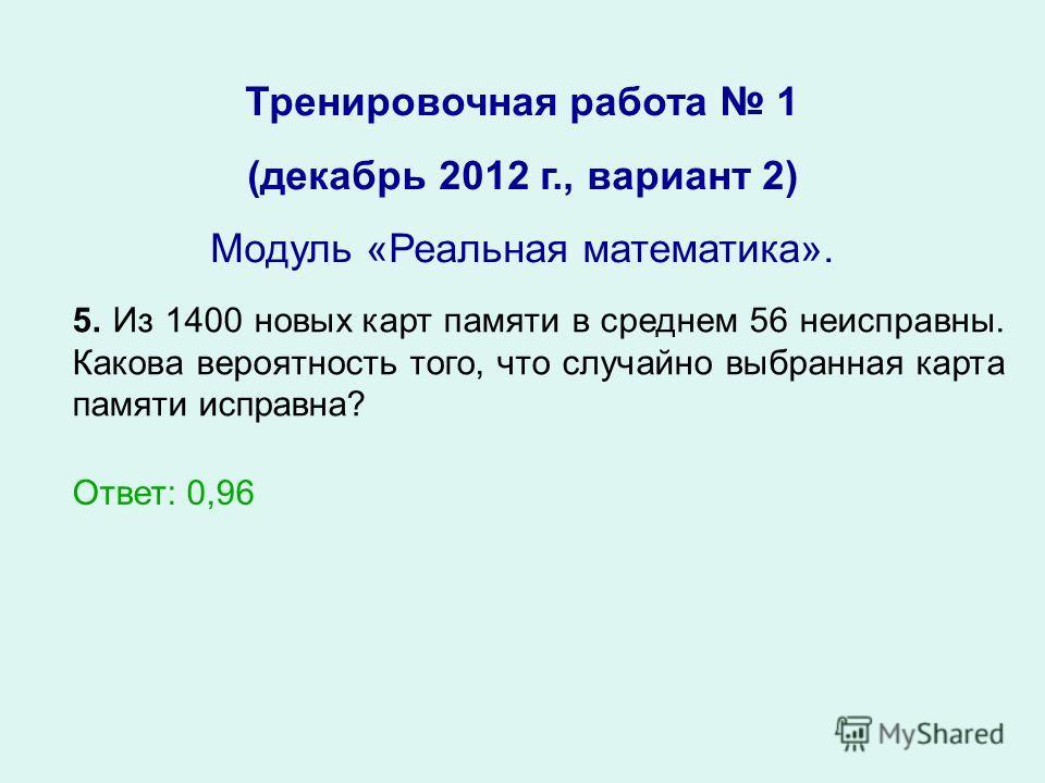 Тренировочная работа 1 (декабрь 2012 г., вариант 2) Модуль «Реальная математика». 5. Из 1400 новых карт памяти в среднем 56 неисправны. Какова вероятность того, что случайно выбранная карта памяти исправна? Ответ: 0,96