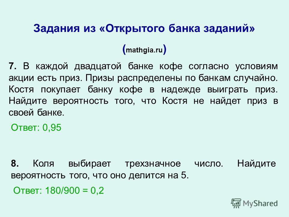 Задания из «Открытого банка заданий» ( mathgia.ru ) 8. Коля выбирает трехзначное число. Найдите вероятность того, что оно делится на 5. Ответ: 180/900 = 0,2 7. В каждой двадцатой банке кофе согласно условиям акции есть приз. Призы распределены по бан
