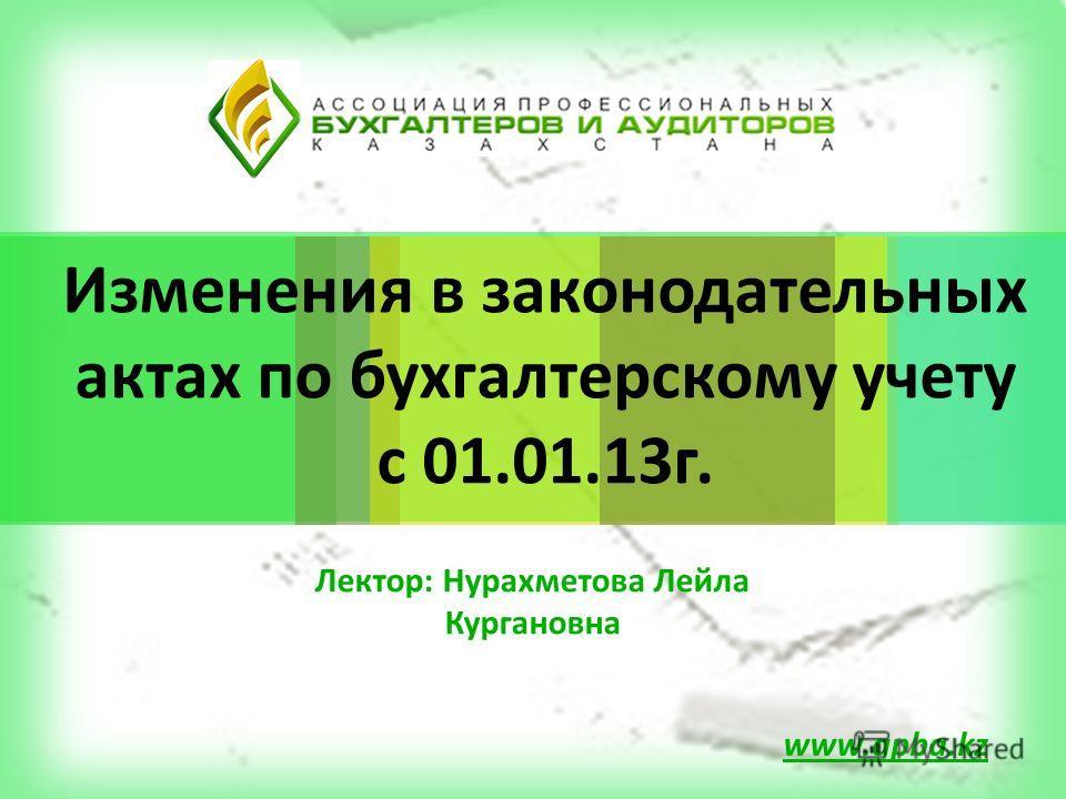 Изменения в законодательных актах по бухгалтерскому учету с 01.01.13г. www.apba.kz Лектор: Нурахметова Лейла Кургановна