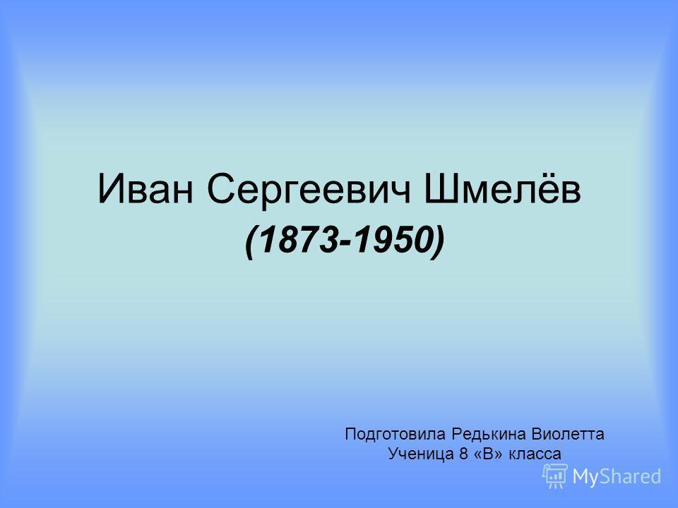 Иван Сергеевич Шмелёв (1873-1950) Подготовила Редькина Виолетта Ученица 8 «В» класса
