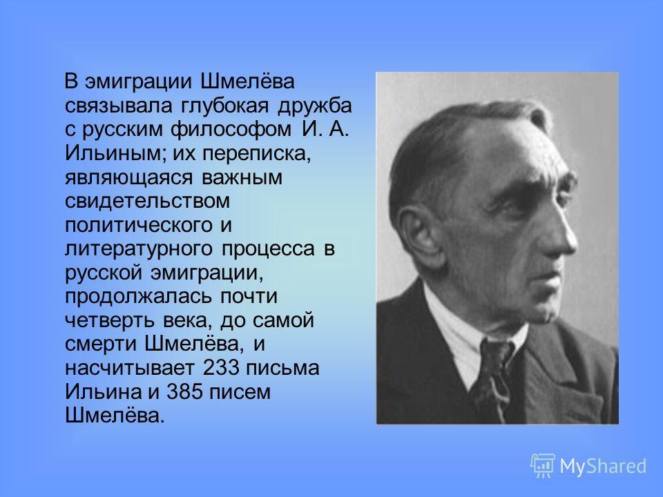 В эмиграции Шмелёва связывала глубокая дружба с русским философом И. А. Ильиным; их переписка, являющаяся важным свидетельством политического и литературного процесса в русской эмиграции, продолжалась почти четверть века, до самой смерти Шмелёва, и н