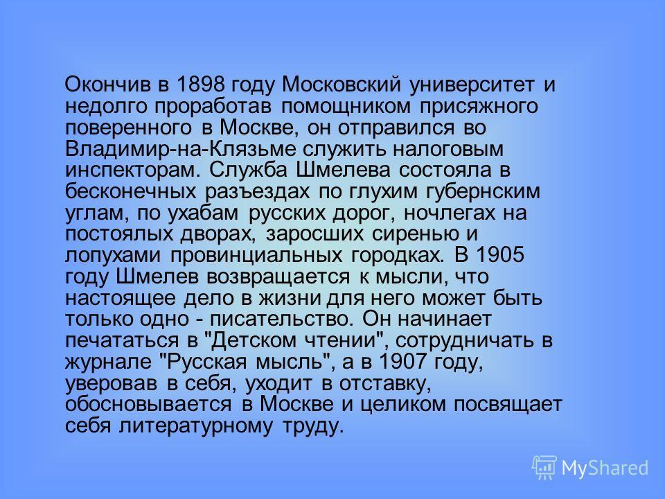 Окончив в 1898 году Московский университет и недолго проработав помощником присяжного поверенного в Москве, он отправился во Владимир-на-Клязьме служить налоговым инспекторам. Служба Шмелева состояла в бесконечных разъездах по глухим губернским углам