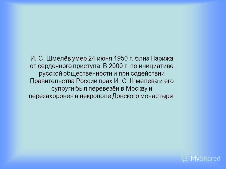 И. С. Шмелёв умер 24 июня 1950 г. близ Парижа от сердечного приступа. В 2000 г. по инициативе русской общественности и при содействии Правительства России прах И. С. Шмелёва и его супруги был перевезён в Москву и перезахоронен в некрополе Донского мо
