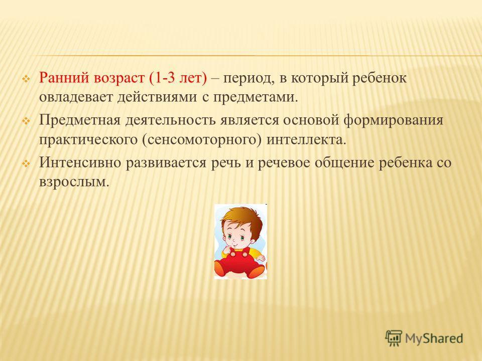 Ранний возраст (1-3 лет) – период, в который ребенок овладевает действиями с предметами. Предметная деятельность является основой формирования практического (сенсомоторного) интеллекта. Интенсивно развивается речь и речевое общение ребенка со взрослы