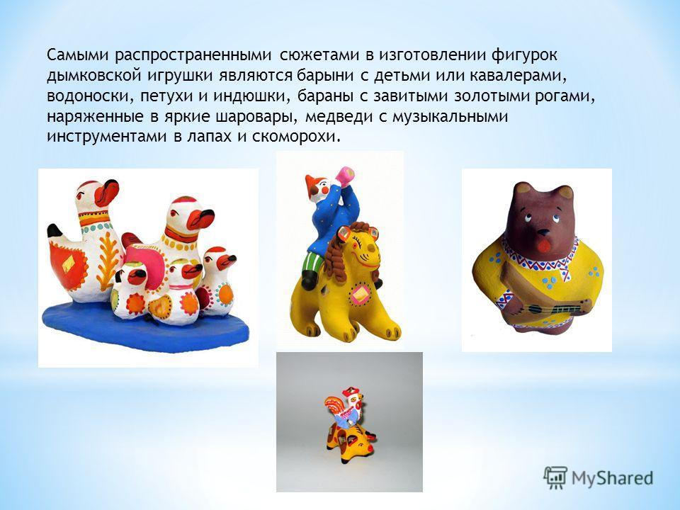 Самыми распространенными сюжетами в изготовлении фигурок дымковской игрушки являются барыни с детьми или кавалерами, водоноски, петухи и индюшки, бараны с завитыми золотыми рогами, наряженные в яркие шаровары, медведи с музыкальными инструментами в л