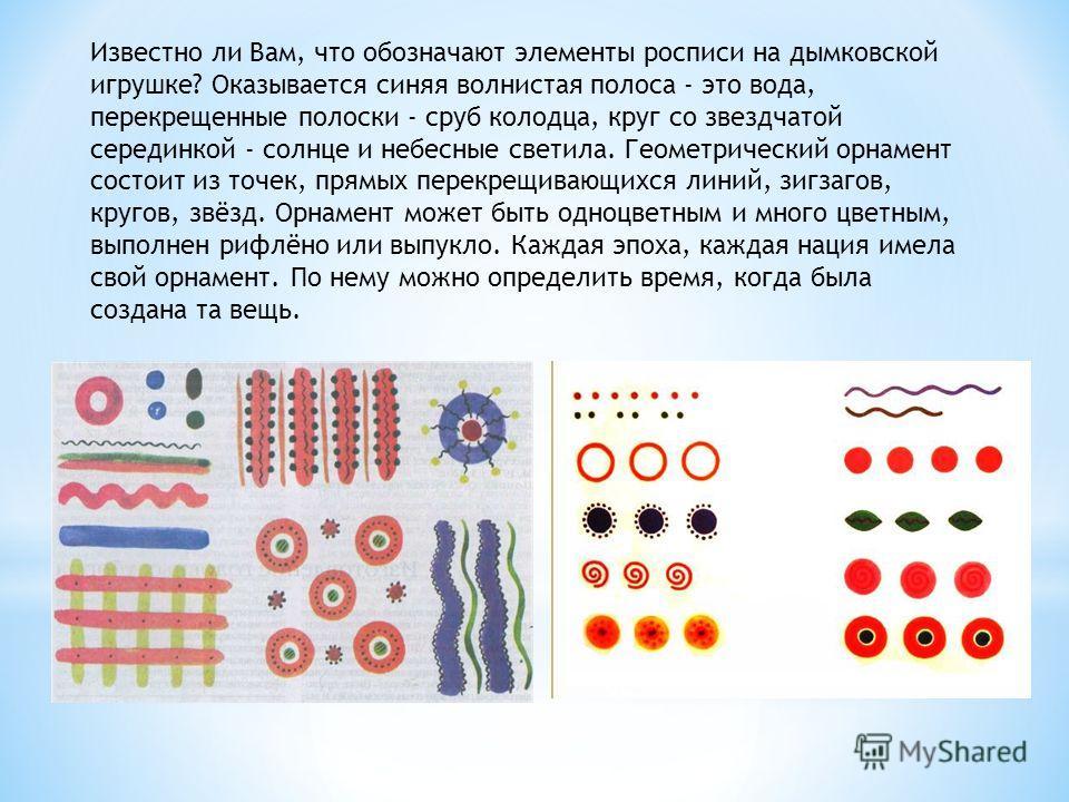 Известно ли Вам, что обозначают элементы росписи на дымковской игрушке? Оказывается синяя волнистая полоса - это вода, перекрещенные полоски - сруб колодца, круг со звездчатой серединкой - солнце и небесные светила. Геометрический орнамент состоит из