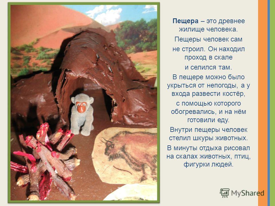 Пещера – это древнее жилище человека. Пещеры человек сам не строил. Он находил проход в скале и селился там. В пещере можно было укрыться от непогоды, а у входа развести костёр, с помощью которого обогревались, и на нём готовили еду. Внутри пещеры че