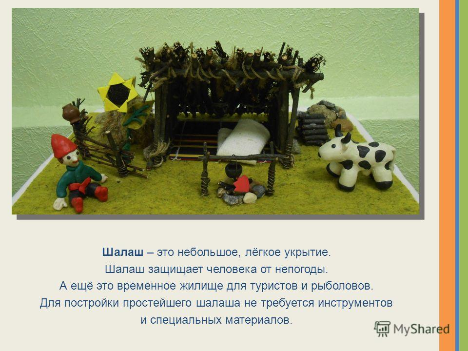 Шалаш – это небольшое, лёгкое укрытие. Шалаш защищает человека от непогоды. А ещё это временное жилище для туристов и рыболовов. Для постройки простейшего шалаша не требуется инструментов и специальных материалов.