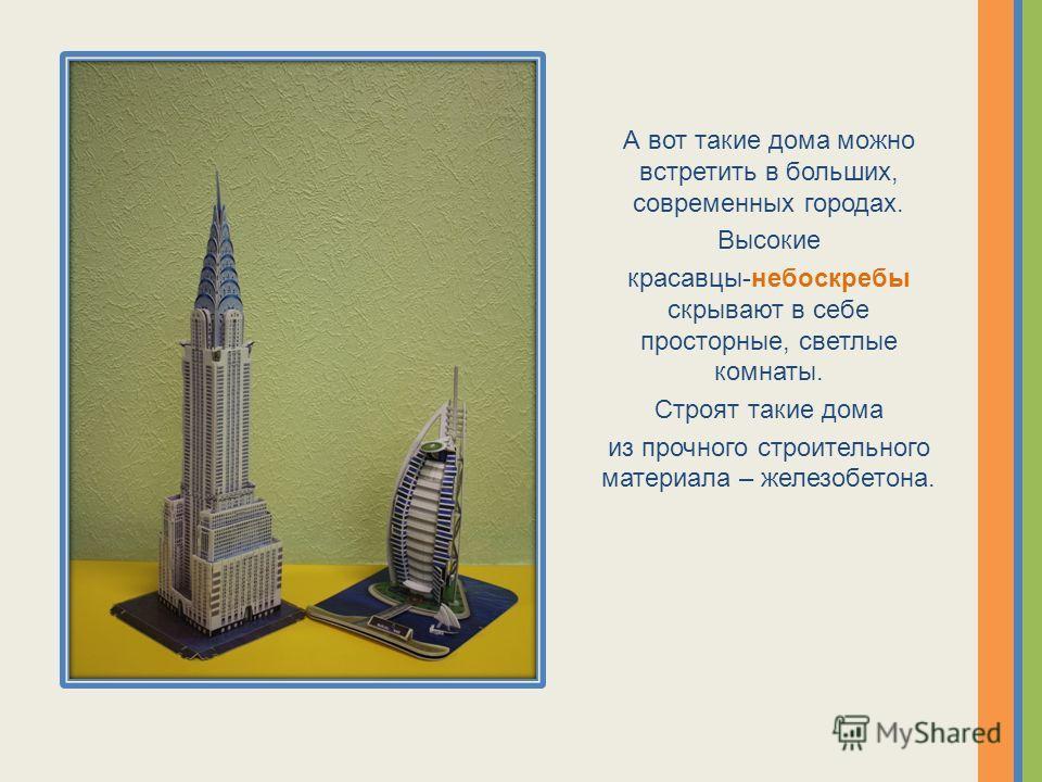 А вот такие дома можно встретить в больших, современных городах. Высокие красавцы-небоскребы скрывают в себе просторные, светлые комнаты. Строят такие дома из прочного строительного материала – железобетона.