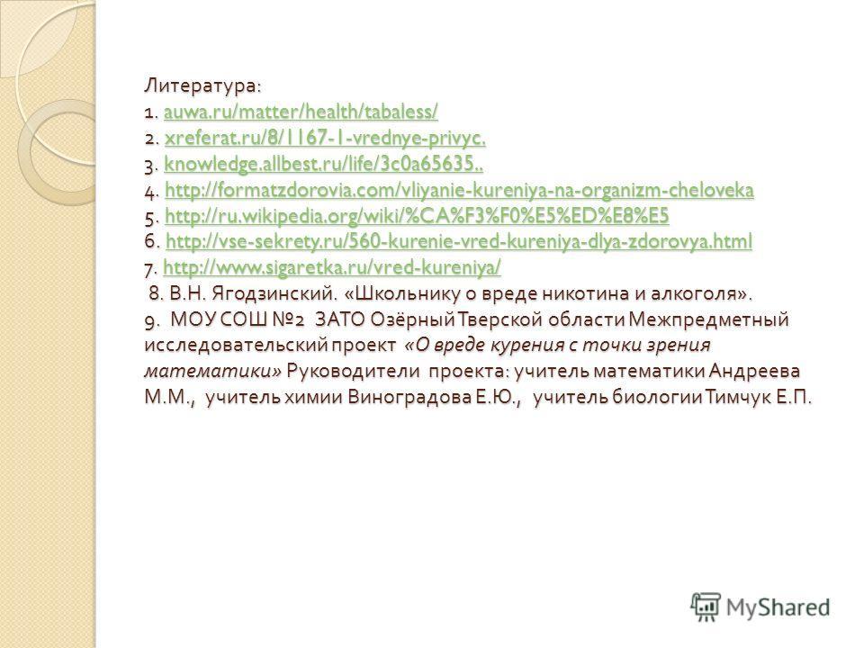 Литература : 1. auwa.ru/matter/health/tabaless/ 2. xreferat.ru/8/1167-1-vrednye-privyc. 3. knowledge.allbest.ru/life/3c0a65635.. 4. http://formatzdorovia.com/vliyanie-kureniya-na-organizm-cheloveka 5. http://ru.wikipedia.org/wiki/%CA%F3%F0%E5%ED%E8%E