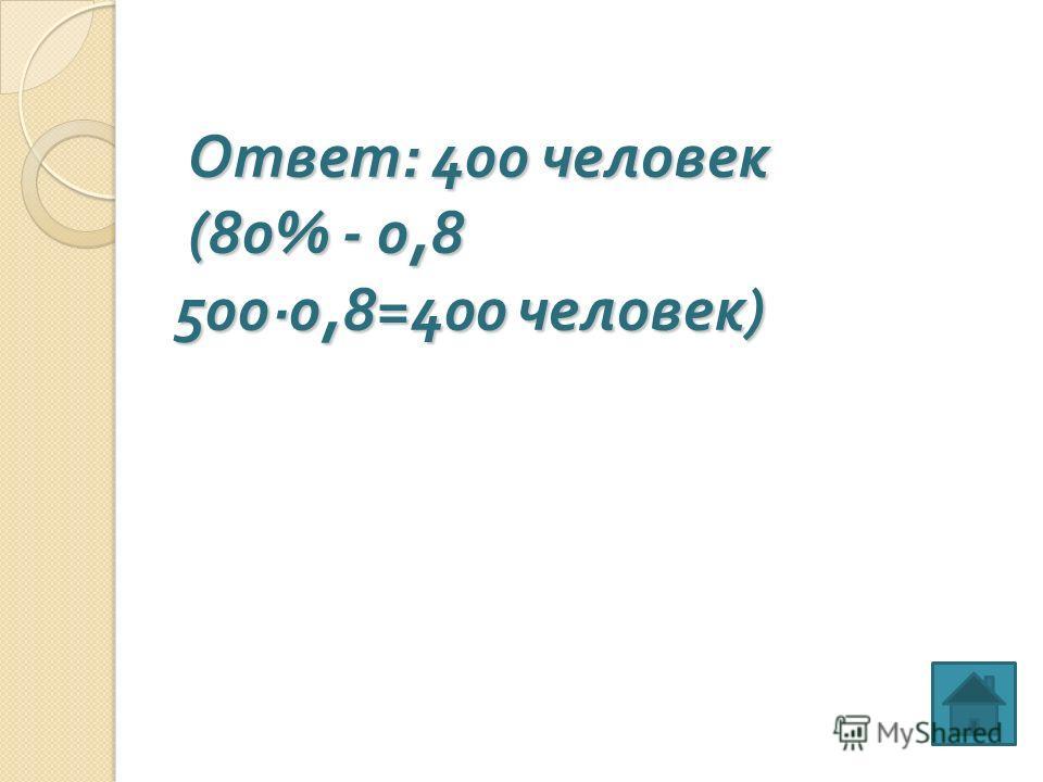 Ответ : 400 человек (80% - 0,8 500·0,8=400 человек ) Ответ : 400 человек (80% - 0,8 500·0,8=400 человек )