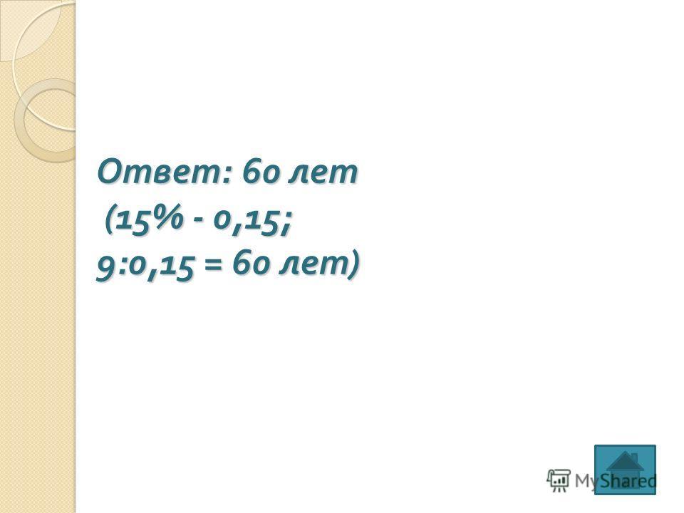 Ответ : 60 лет (15% - 0,15; 9:0,15 = 60 лет )