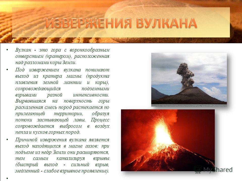 Вулкан - это гора c воронкообразным отверстием (кратером), расположенная над разломами коры Земли. Под извержением вулкана понимают выход из кратера магмы (продукта плавления земной мантии и коры), сопровождающийся подземными взрывами разной интенсив