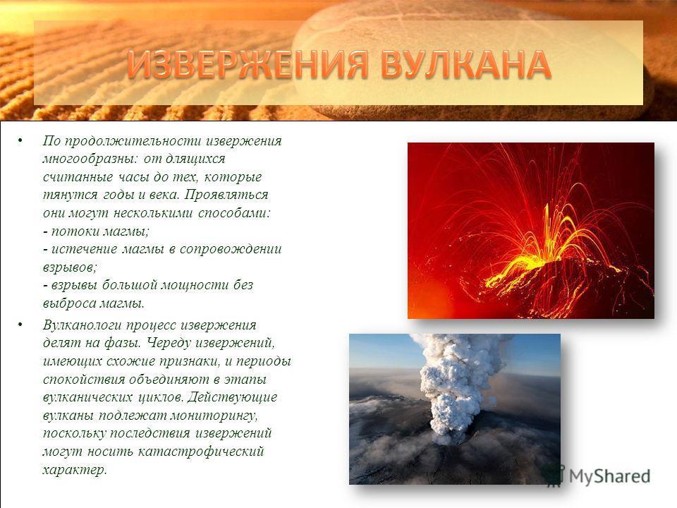 По продолжительности извержения многообразны: от длящихся считанные часы до тех, которые тянутся годы и века. Проявляться они могут несколькими способами: - потоки магмы; - истечение магмы в сопровождении взрывов; - взрывы большой мощности без выброс