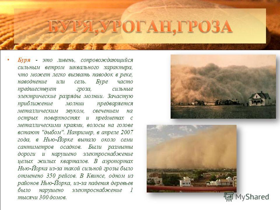 Буря - это ливень, сопровождающийся сильным ветром шквального характера, что может легко вызвать паводок в реке, наводнение или сель. Буре часто предшествует гроза, сильные электрические разряды молнии. Зачастую приближение молнии предваряется металл