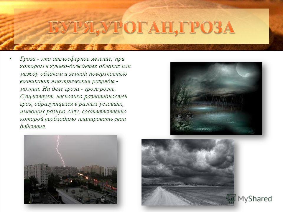 Гроза - это атмосферное явление, при котором в кучево-дождевых облаках или между облаком и земной поверхностью возникают электрические разряды - молнии. На деле гроза - грозе рознь. Существует несколько разновидностей гроз, образующихся в разных усло