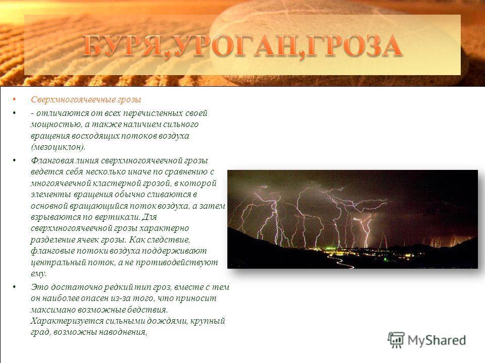 Сверхмногоячеечные грозы - отличаются от всех перечисленных своей мощностью, а также наличием сильного вращения восходящих потоков воздуха (мезоциклон). Фланговая линия сверхмногоячеечной грозы ведется себя несколько иначе по сравнению с многоячеечно
