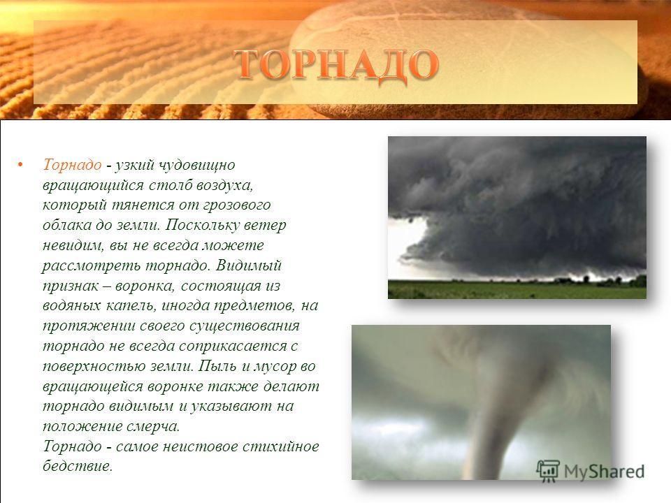 Торнадо - узкий чудовищно вращающийся столб воздуха, который тянется от грозового облака до земли. Поскольку ветер невидим, вы не всегда можете рассмотреть торнадо. Видимый признак – воронка, состоящая из водяных капель, иногда предметов, на протяжен