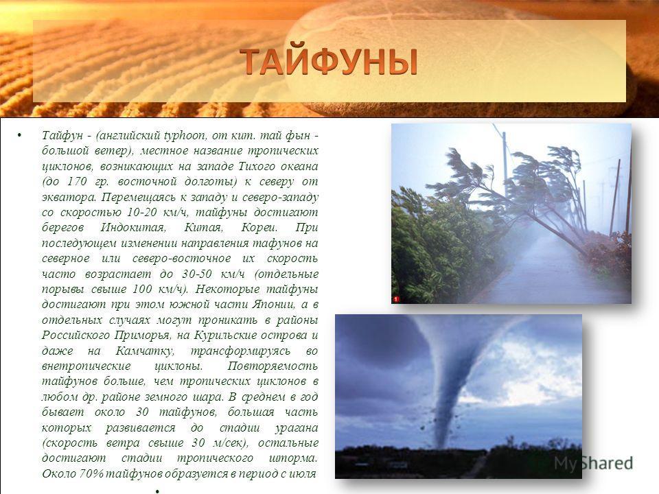 Тайфун - (английский typhoon, от кит. тай фын - большой ветер), местное название тропических циклонов, возникающих на западе Тихого океана (до 170 гр. восточной долготы) к северу от экватора. Перемещаясь к западу и северо-западу со скоростью 10-20 км