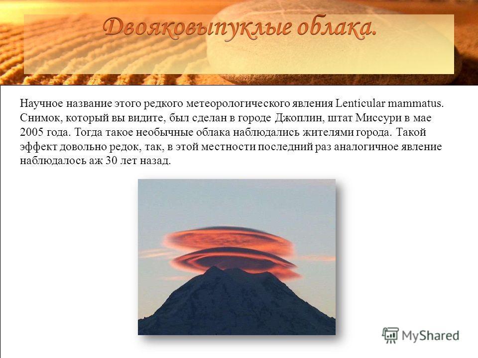 Научное название этого редкого метеорологического явления Lenticular mammatus. Снимок, который вы видите, был сделан в городе Джоплин, штат Миссури в мае 2005 года. Тогда такое необычные облака наблюдались жителями города. Такой эффект довольно редок