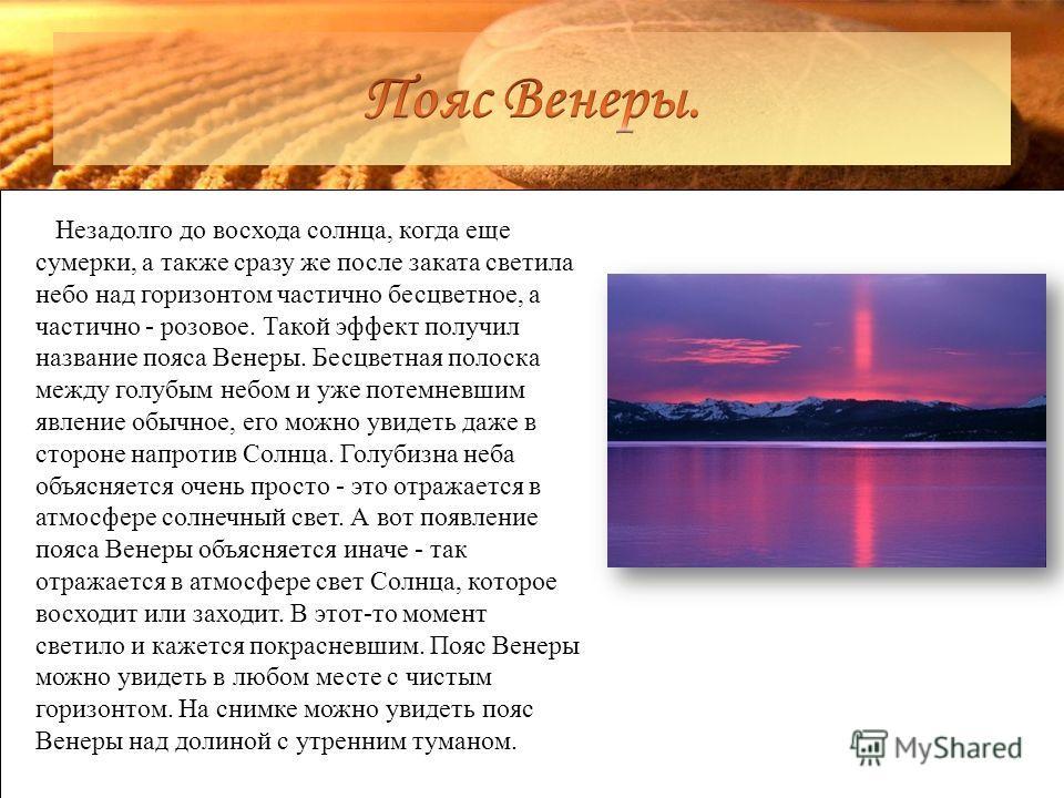 Незадолго до восхода солнца, когда еще сумерки, а также сразу же после заката светила небо над горизонтом частично бесцветное, а частично - розовое. Такой эффект получил название пояса Венеры. Бесцветная полоска между голубым небом и уже потемневшим