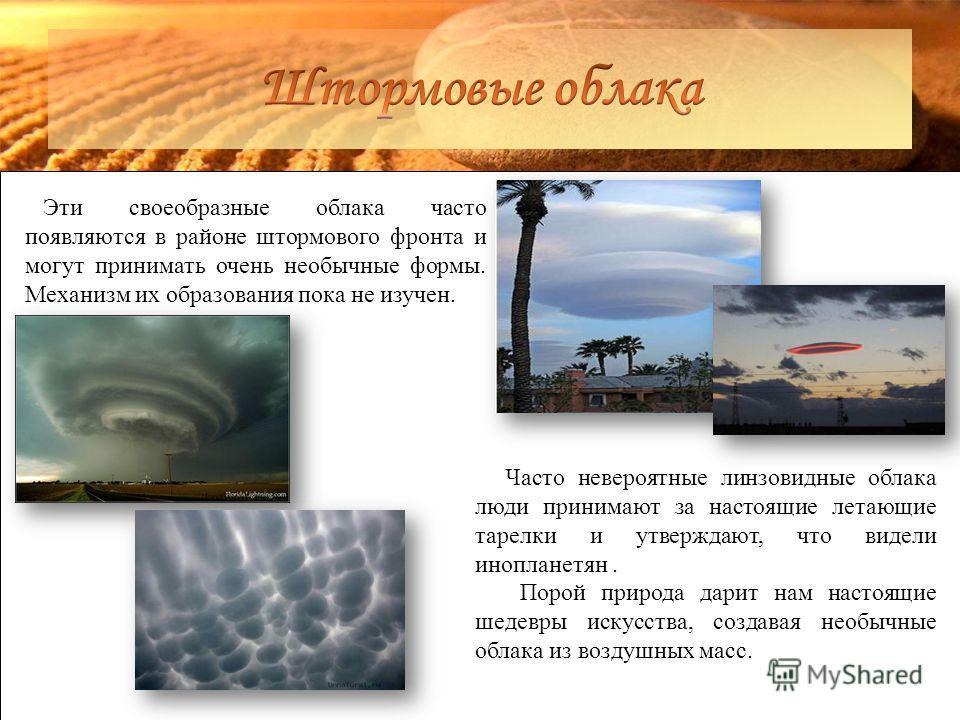 Эти своеобразные облака часто появляются в районе штормового фронта и могут принимать очень необычные формы. Механизм их образования пока не изучен. Часто невероятные линзовидные облака люди принимают за настоящие летающие тарелки и утверждают, что в