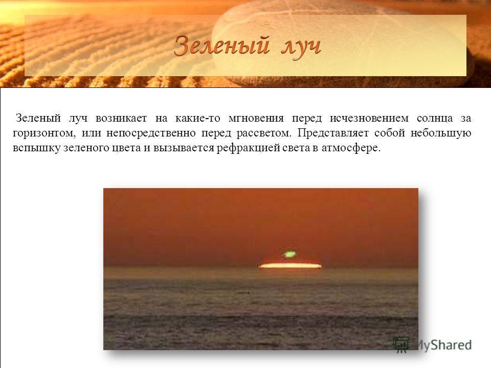 Зеленый луч возникает на какие-то мгновения перед исчезновением солнца за горизонтом, или непосредственно перед рассветом. Представляет собой небольшую вспышку зеленого цвета и вызывается рефракцией света в атмосфере.