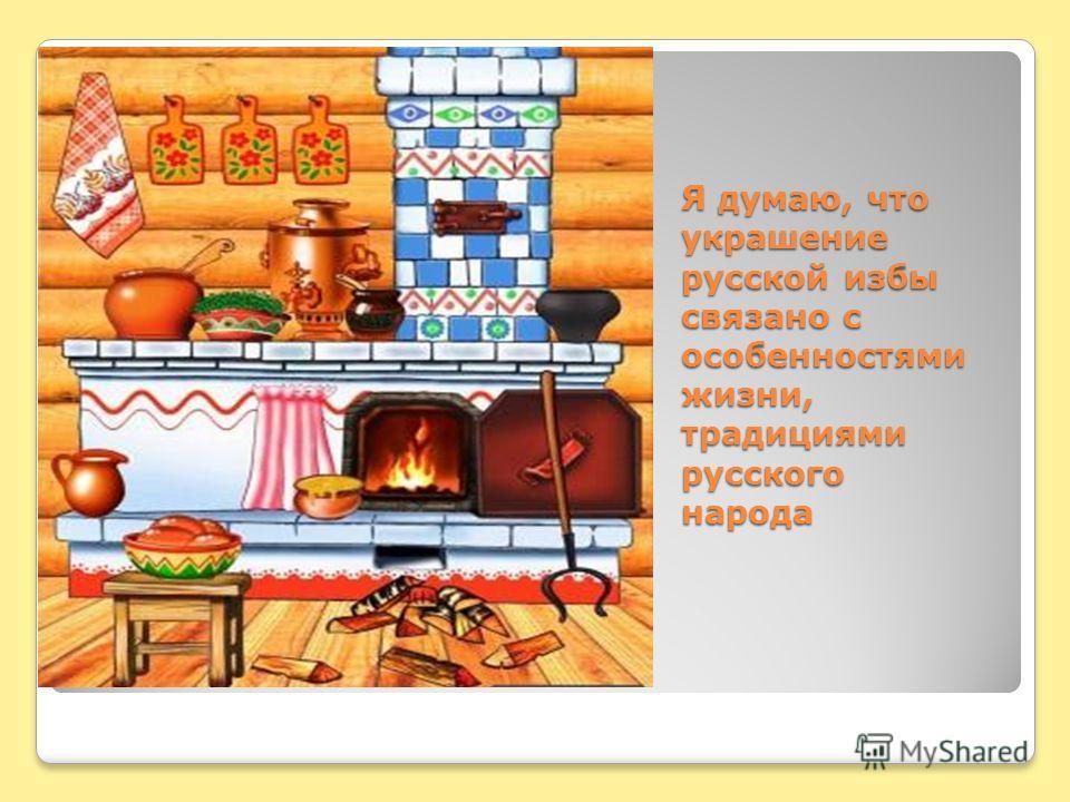 Я думаю, что украшение русской избы связано с особенностями жизни, традициями русского народа