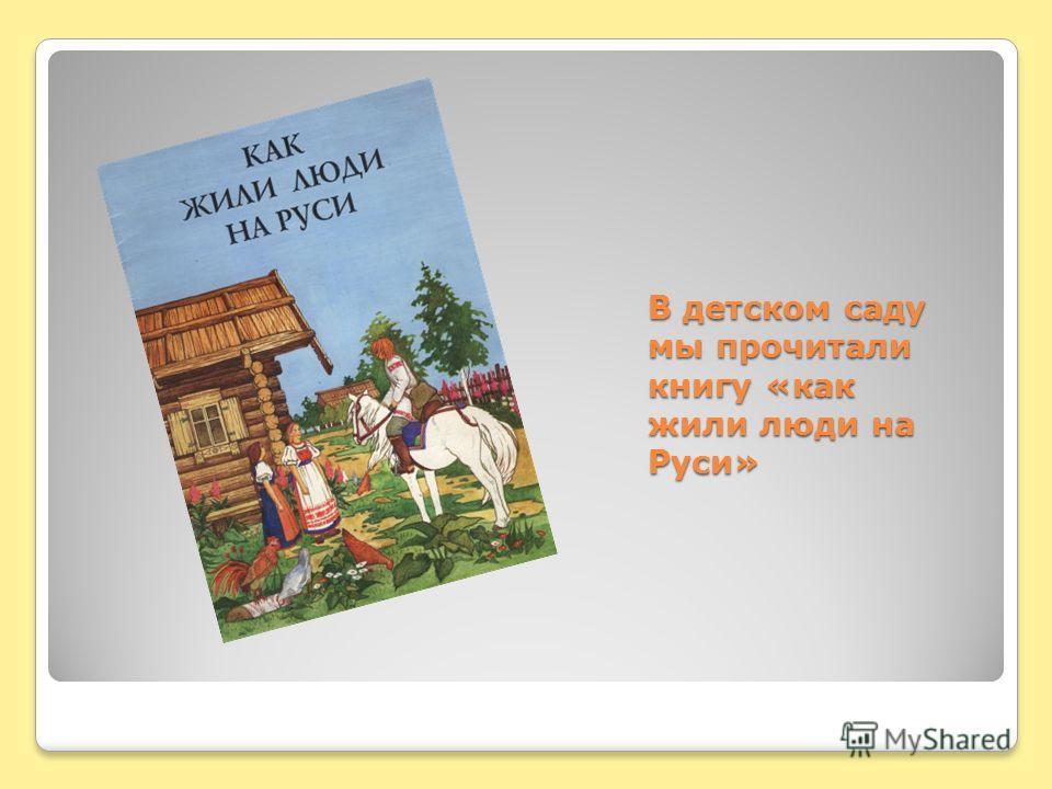 В детском саду мы прочитали книгу «как жили люди на Руси»
