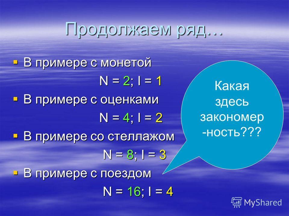 Продолжаем ряд… В примере с монетой В примере с монетой N = 2; I = 1 В примере с оценками В примере с оценками N = 4; I = 2 В примере со стеллажом В примере со стеллажом N = 8; I = 3 N = 8; I = 3 В примере с поездом В примере с поездом N = 16; I = 4