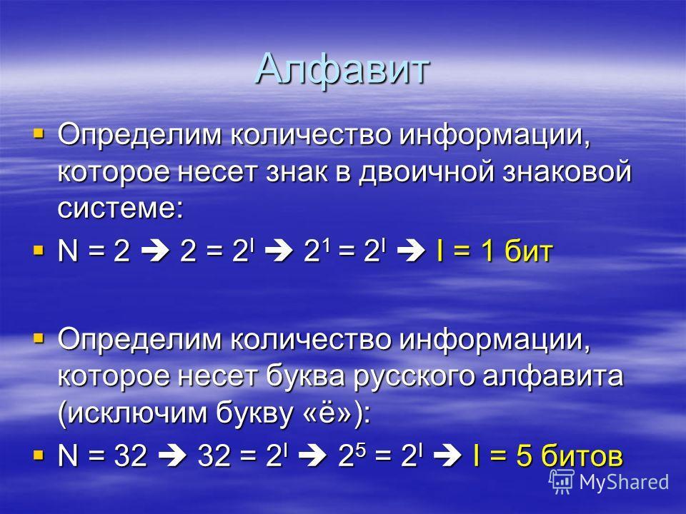Алфавит Определим Определим количество информации, которое несет знак в двоичной знаковой системе: N= 2 2 = 2I 2I 2I 2I 2 1 2 1 = 2I 2I 2I 2I I = 1 бит Определим Определим количество информации, которое несет буква русского алфавита (исключим букву «
