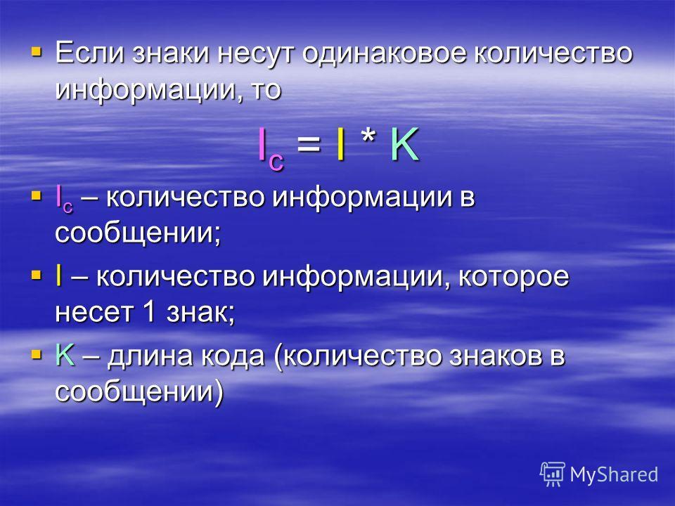 Если Если знаки несут одинаковое количество информации, то Iс Iс Iс Iс = I* K I с I с – количество информации в сообщении; I I – количество информации, которое несет 1 знак; K K – длина кода (количество знаков в сообщении)