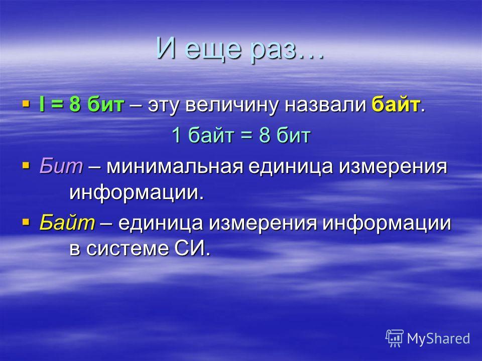 И еще раз… I = 8 бит – эту величину назвали байт. 1 байт = 8 бит Бит – минимальная единица измерения информации. Байт – единица измерения информации в системе СИ.