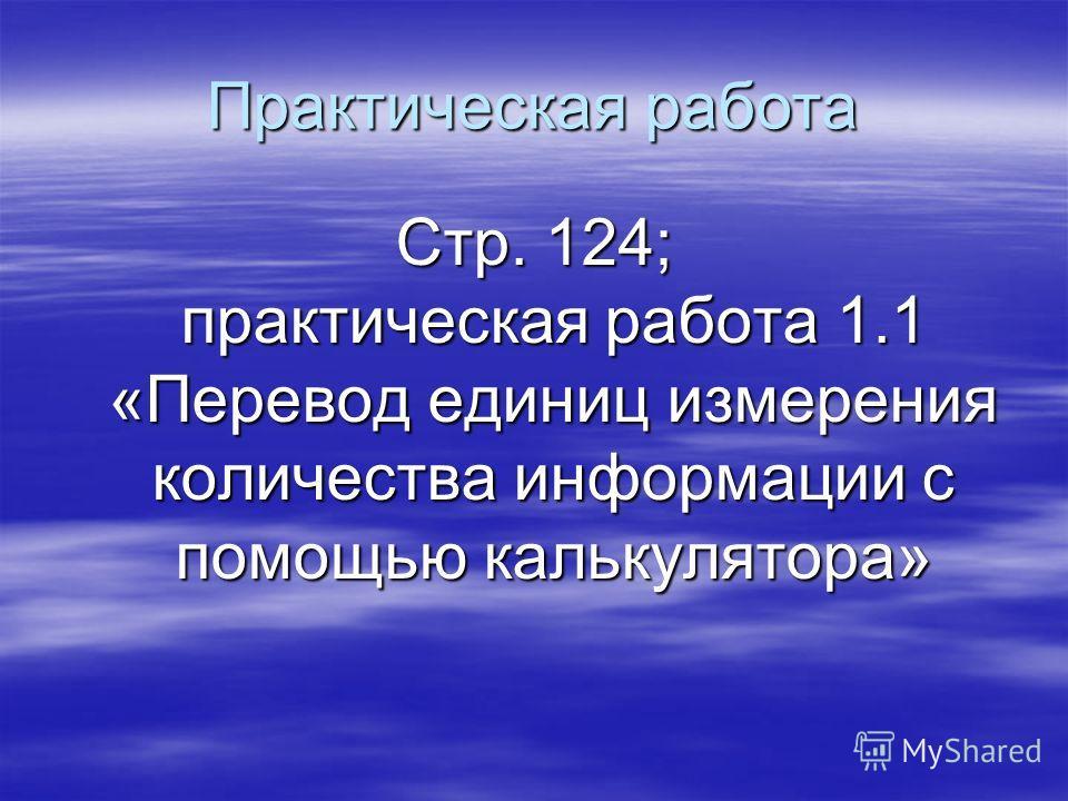 Практическая работа Стр. 124; практическая работа 1.1 «Перевод единиц измерения количества информации с помощью калькулятора»