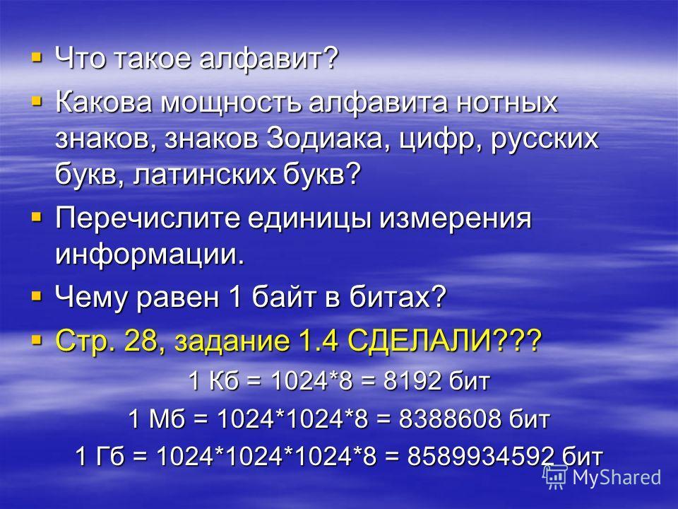 Что Что такое алфавит? Какова Какова мощность алфавита нотных знаков, знаков Зодиака, цифр, русских букв, латинских букв? Перечислите Перечислите единицы измерения информации. Чему Чему равен 1 байт в битах? Стр. Стр. 28, задание 1.4 СДЕЛАЛИ??? 1 Кб
