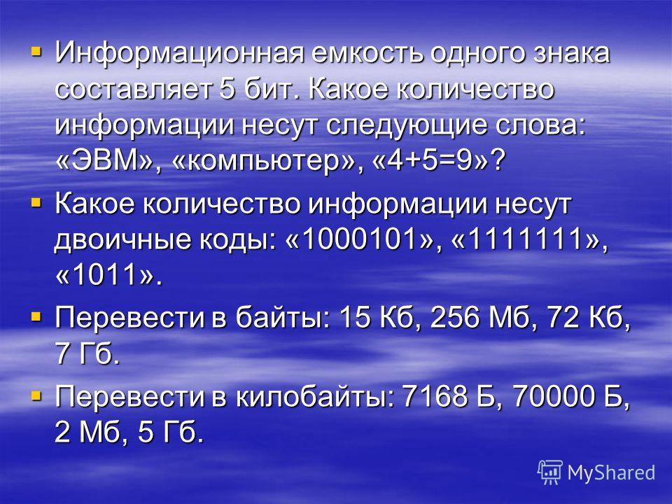 Информационная емкость одного знака составляет 5 бит. Какое количество информации несут следующие слова: «ЭВМ», «компьютер», «4+5=9»? Какое количество информации несут двоичные коды: «1000101», «1111111», «1011». Перевести в байты: 15 Кб, 256 Мб, 72