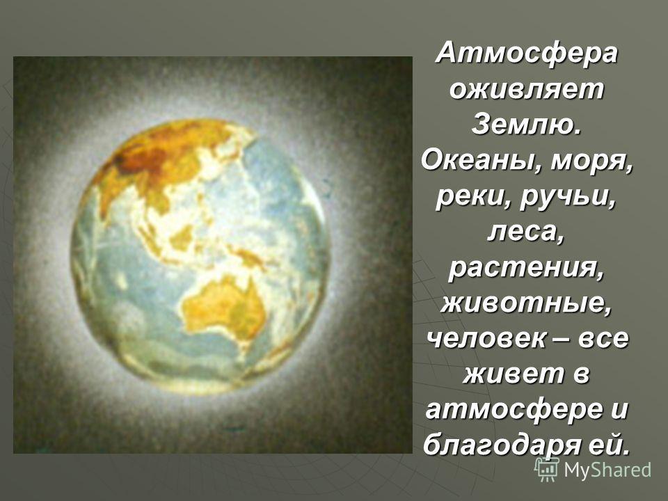 Атмосфера оживляет Землю. Океаны, моря, реки, ручьи, леса, растения, животные, человек – все живет в атмосфере и благодаря ей.