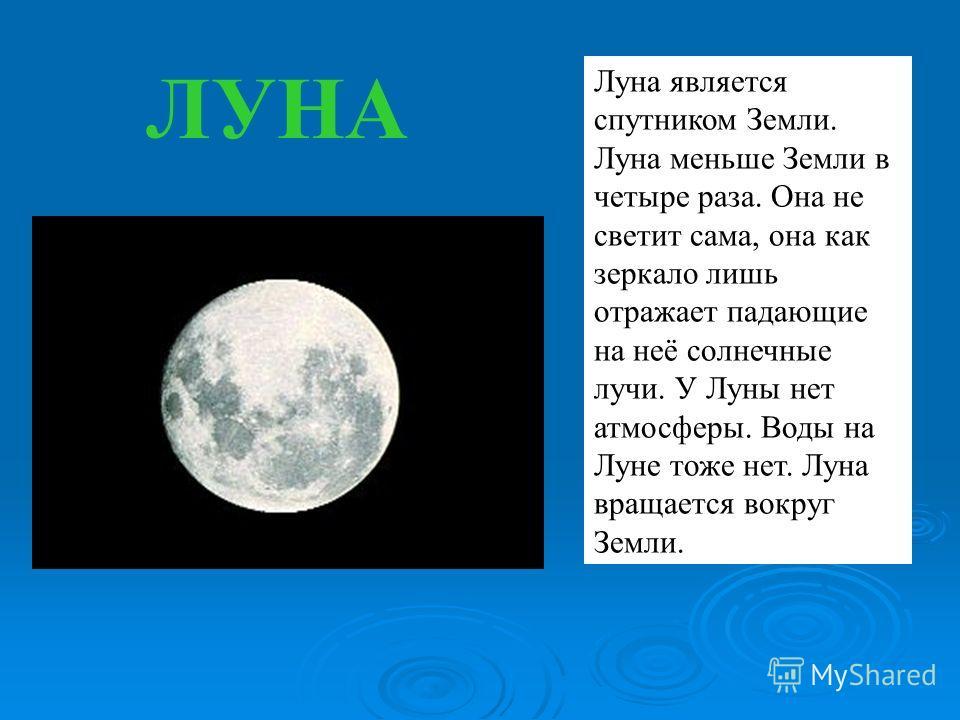Луна является спутником Земли. Луна меньше Земли в четыре раза. Она не светит сама, она как зеркало лишь отражает падающие на неё солнечные лучи. У Луны нет атмосферы. Воды на Луне тоже нет. Луна вращается вокруг Земли. ЛУНА