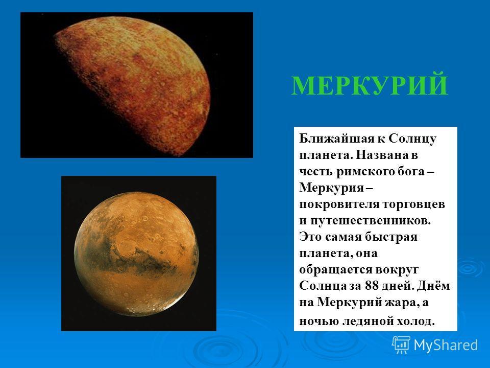 МЕРКУРИЙ Ближайшая к Солнцу планета. Названа в честь римского бога – Меркурия – покровителя торговцев и путешественников. Это самая быстрая планета, она обращается вокруг Солнца за 88 дней. Днём на Меркурий жара, а ночью ледяной холод.
